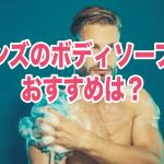 メンズのおすすめボディソープ18選!体臭対策にも効果あり